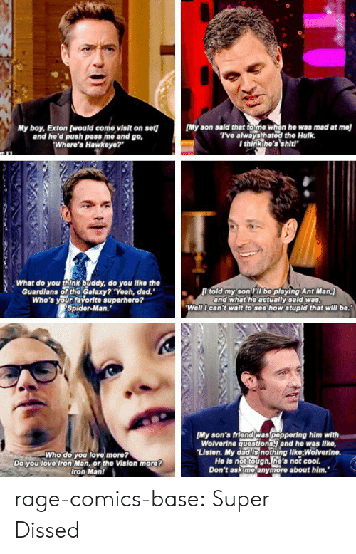 """the vision: My boy, Exton (would come visit on set][My son sald that to me whon he was mad at mel  and he'd push pass me and go,  Where's Hawkeye?""""  T've always hatod the Hulk.  I think he's'shit!  What do you think buddy, do you like the  Guardians of the Galaxy?:Yeah, dad.""""  Who's your favorite superhero?  Splder-Man.""""  l told my son PT bo playing Ant Man.j  and what he actually sald was  Well I can't walt to see how stupld that will be.  Who do you love more?  Do you love Iron Man, or the Vision more?  Iron Man!  [My son's friond was poppering him with  Wolverine questions. and he was lke,  Liston. My dad Is nothing like:Wolverin  He is not tough, he's not cool.  Don't ask moanymore about him. rage-comics-base:  Super Dissed"""