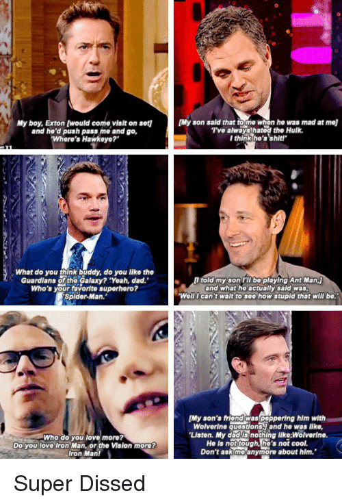 """the vision: My boy, Exton [would come visit on set1  and he'd push pass me and go,  Where's Hawkeye?  What do you think buddy, do you like the  Guardians of the Galaxy? Yoah, dad.'  Who's your favorite superhero?  Spider-Man.  Who do you love more?  Do you love Iron Man, or the Vision more?  Iron Man!  [Myson said that to me when he was mad at mol  I've always hatod the Hulk.  I think he's shit'  told my son I'll bo playing Ant Man,j  and what ho actually sald was.  Well I can't wait to sea how stupid that will be.""""  [My son's friend peppering hlm with  Wolverine aucstionsyand he was lke,  """"LIston. My dad is nothing like:Wolverine.  Ho is not tough, he's not cool.  Don't ask me anymore about him. Super Dissed"""
