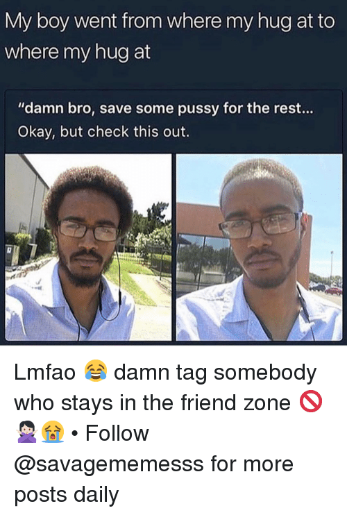 "In The Friend Zone: My boy went from where my hug at to  where my hug at  ""damn bro, save some pussy for the rest...  Okay, but check this out. Lmfao 😂 damn tag somebody who stays in the friend zone 🚫🙅🏻‍♀️😭 • Follow @savagememesss for more posts daily"