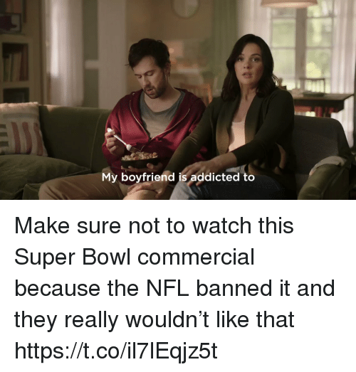 Nfl, Sports, and Super Bowl: My boyfriend is addicted to Make sure not to watch this Super Bowl commercial because the NFL banned it and they really wouldn't like that https://t.co/il7lEqjz5t