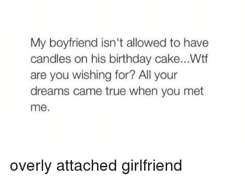 Overly Attached: My boyfriend isn't allowed to have  candles on his birthday cake...Wtf  are you wishing for? All your  dreams came true when you met  me. overly attached girlfriend