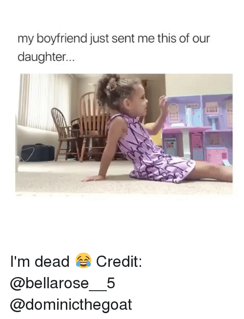 Memes, Boyfriend, and 🤖: my boyfriend just sent me this of our  daughter..  C- I'm dead 😂 Credit: @bellarose__5 @dominicthegoat