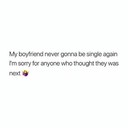 Thought They: My boyfriend never gonna be single again  I'm sorry for anyone who thought they was  next