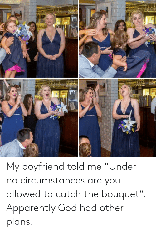 "Under: My boyfriend told me ""Under no circumstances are you allowed to catch the bouquet"". Apparently God had other plans."