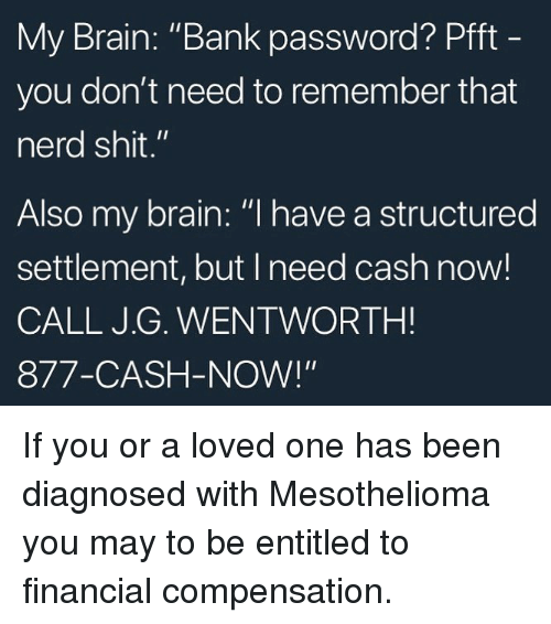 """Memes, Nerd, and Shit: My Brain: """"Bank password? Pfft  you don't need to remember that  nerd shit.""""  Also my brain: """"l have a structured  settlement, but I need cash now!  CALL J.G. WENTWORTH!  877-CASH-NOW!"""" If you or a loved one has been diagnosed with Mesothelioma you may to be entitled to financial compensation."""