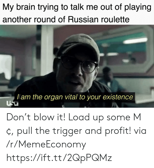organ: My brain trying to talk me out of playing  another round of Russian roulette  lam the organ vital to your existence  Usu Don't blow it! Load up some M¢, pull the trigger and profit! via /r/MemeEconomy https://ift.tt/2QpPQMz