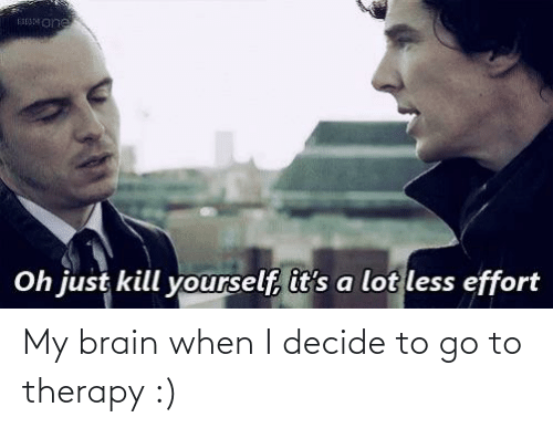 my brain: My brain when I decide to go to therapy :)