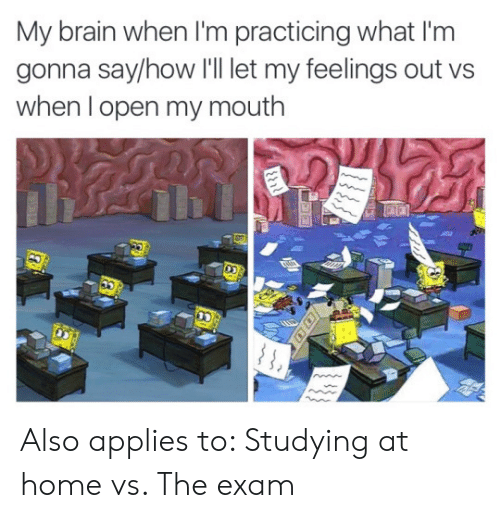 SpongeBob, Brain, and Home: My brain when 'm practicing what I'm  gonna say/how 'll let my feelings out vs  when I open my mouth  ११११  88 Also applies to: Studying at home vs. The exam