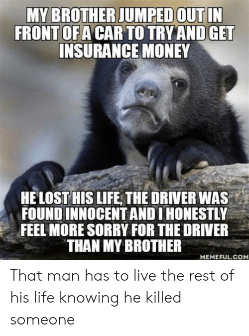 innocent: MY BROTHER JUMPED OUT IN  FRONT OF A CAR TO TRY AND GET  INSURANCE MONEY  HELOST HIS LIFE THE DRIVER WA  FOUND INNOCENT AND I HONESTLY  FEEL MORE SORRY FOR THE DRIVER  THAN MY BROTHER  MEMEFUL.COM That man has to live the rest of his life knowing he killed someone