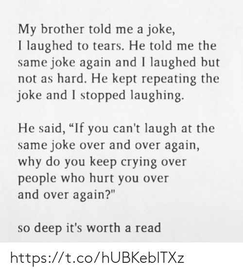 """Over And Over: My brother told me a joke,  I laughed to tears. He told me the  same joke again and I laughed but  not as hard. He kept repeating the  joke and I stopped laughing.  He said, """"If you can't laugh at the  same joke over and over again,  why do you keep crying over  people who hurt you over  and over again?""""  so deep it's worth a read https://t.co/hUBKeblTXz"""