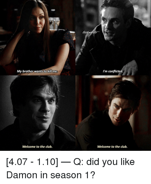 Welcome To The Club: My brother wants to killme  I'm conflicted  Welcome to the club.  Welcome to the club. [4.07 - 1.10] — Q: did you like Damon in season 1?