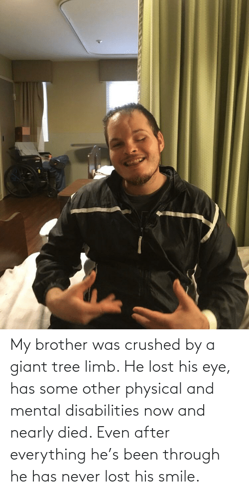 Physical: My brother was crushed by a giant tree limb. He lost his eye, has some other physical and mental disabilities now and nearly died. Even after everything he's been through he has never lost his smile.