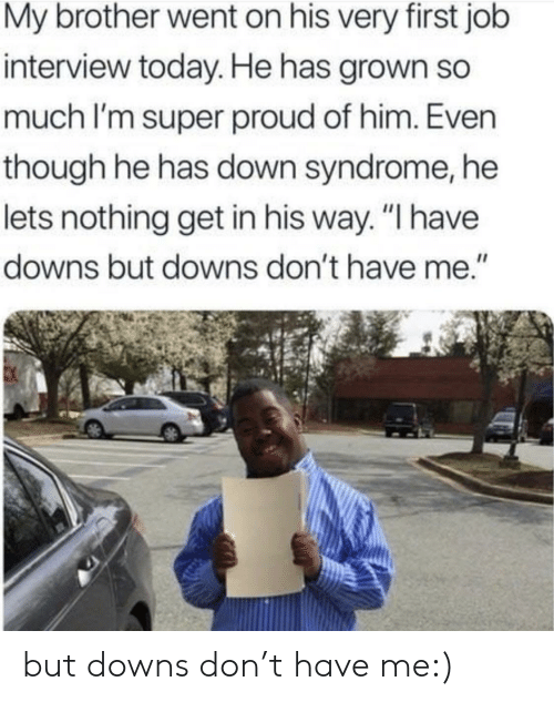 """Job interview: My brother went on his very first job  interview today. He has grown so  much I'm super proud of him. Even  though he has down syndrome, he  lets nothing get in his way. """"I have  downs but downs don't have me."""" but downs don't have me:)"""