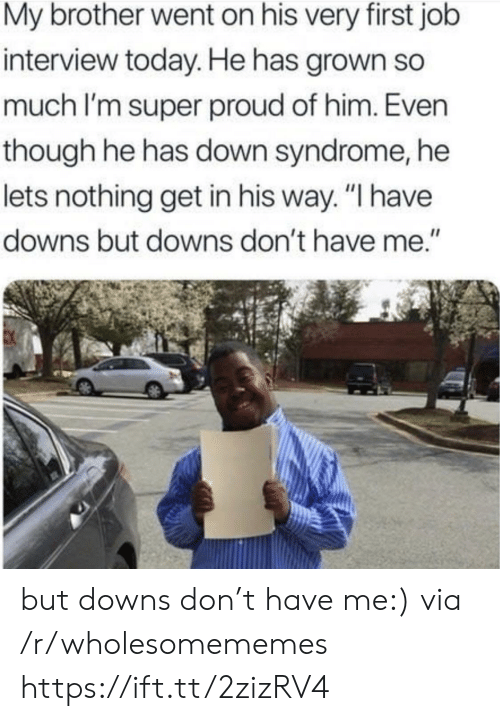 """Job interview: My brother went on his very first job  interview today. He has grown so  much I'm super proud of him. Even  though he has down syndrome, he  lets nothing get in his way. """"I have  downs but downs don't have me."""" but downs don't have me:) via /r/wholesomememes https://ift.tt/2zizRV4"""