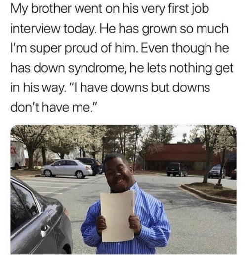 """Job interview: My brother went on his very first job  interview today. He has grown so much  I'm super proud of him. Even though he  has down syndrome, he lets nothing get  in his way. """"I have downs but downs  don't have me."""""""