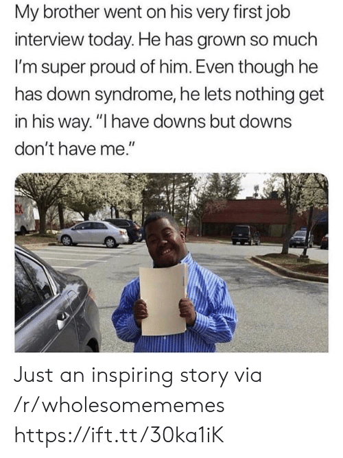 "Job Interview, Down Syndrome, and Today: My brother went on his very first job  interview today. He has grown so much  I'm super proud of him. Even though he  has down syndrome, he lets nothing get  in his way. ""I have downs but downs  don't have me."" Just an inspiring story via /r/wholesomememes https://ift.tt/30ka1iK"