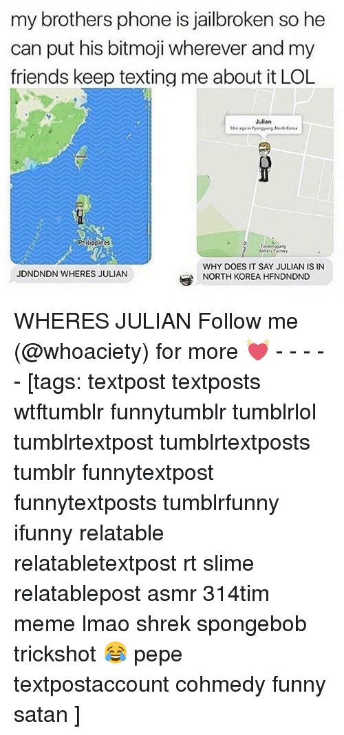 Pepes: my brothers phone is jailbroken so he  can put his bitmoji wherever and my  friends keep texting me about it LOL  Julian  16m age in Pyengyang Noh Keres  Philippines  attey Factery  WHY DOES IT SAY JULIAN IS IN  NORTH KOREA HFNDNDND  JDNDNDN WHERES JULIAN WHERES JULIAN Follow me (@whoaciety) for more 💓 - - - - - [tags: textpost textposts wtftumblr funnytumblr tumblrlol tumblrtextpost tumblrtextposts tumblr funnytextpost funnytextposts tumblrfunny ifunny relatable relatabletextpost rt slime relatablepost asmr 314tim meme lmao shrek spongebob trickshot 😂 pepe textpostaccount cohmedy funny satan ]