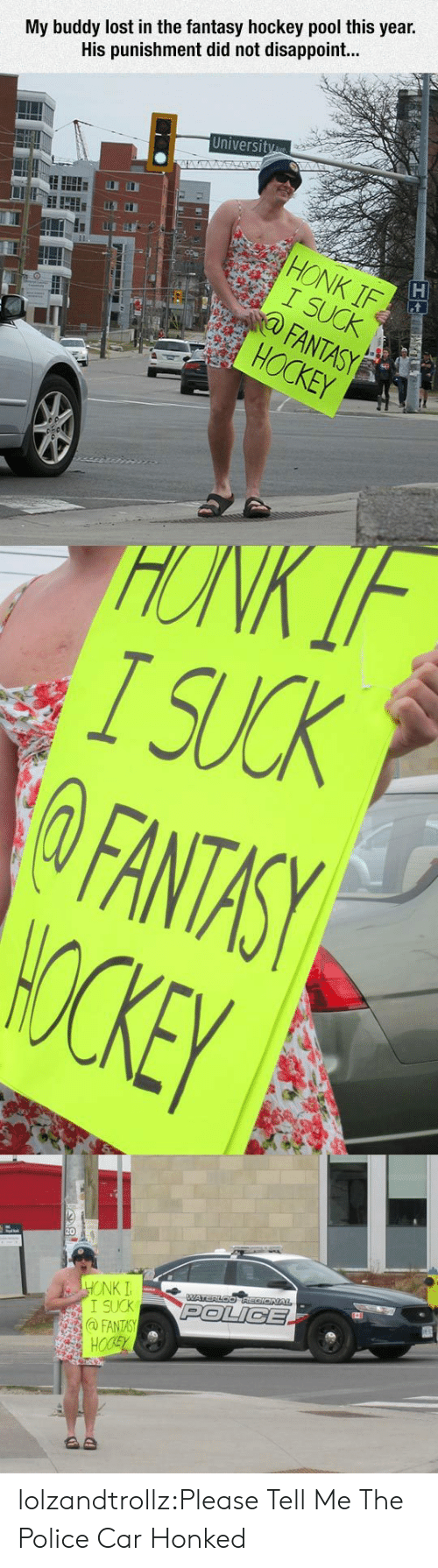 I Suck: My buddy lost in the fantasy hockey pool this year.  His punishment did not disappoint...  University  STA  HONK IF  I SUCK  FANTASY  HOCKEY  HONK IF  I SUCK  FANTASY  WOCKEY  HONK I  I SUCK  @FANTASY  HOCSY  WATERLOOREGIONAL  POLICE  AD lolzandtrollz:Please Tell Me The Police Car Honked