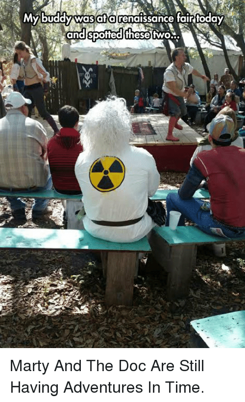 The Doc: MY buddy was afa renaissance fair today  and spofted thesetwo... <p>Marty And The Doc Are Still Having Adventures In Time.</p>