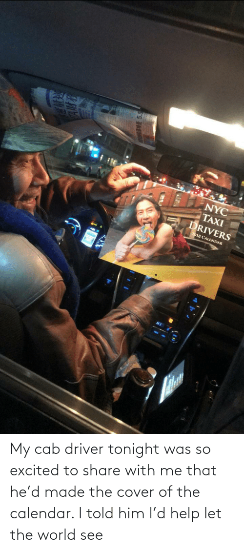 excited: My cab driver tonight was so excited to share with me that he'd made the cover of the calendar. I told him l'd help let the world see
