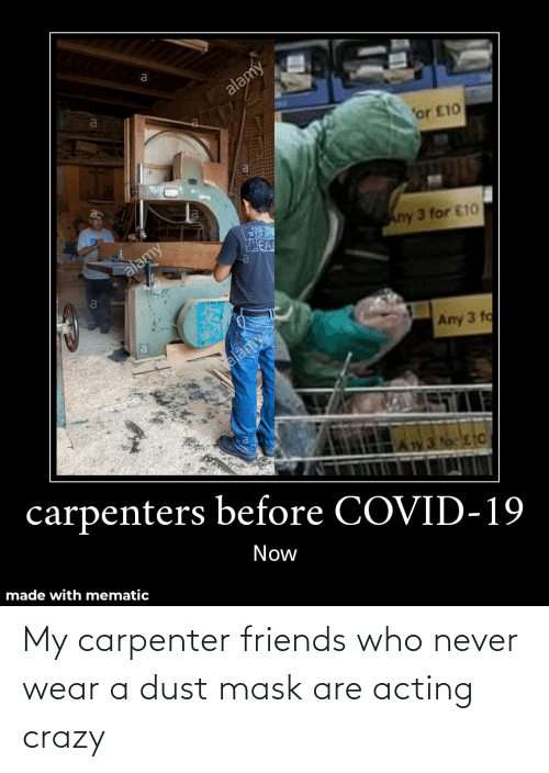 Friends Who: My carpenter friends who never wear a dust mask are acting crazy