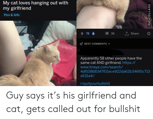 Apparently, Best, and Gifs: My cat loves hanging out with  my girlfriend  Pics &Gifs  1 7836  Share  BEST COMMENTS  Apparently 58 other people have the  same cat AND girlfriend. https://  www.tineye.com/search/  4df10868347f01ece922da62b346f0c713  a531a4/  r/quityourbullshit Guy says it's his girlfriend and cat, gets called out for bullshit