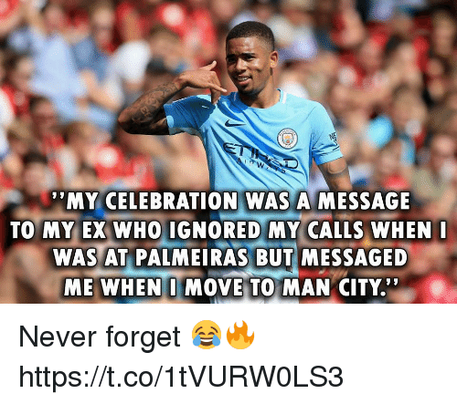 """Memes, Never, and 🤖: MY CELEBRATION WAS A MESSAGE  TO MY EX WHO IGNORED MY CALLS WHEN  WAS AT PALMEIRAS BUT MESSAGED  ME WHEN I MOVE TO MAN CITY.'"""" Never forget 😂🔥 https://t.co/1tVURW0LS3"""