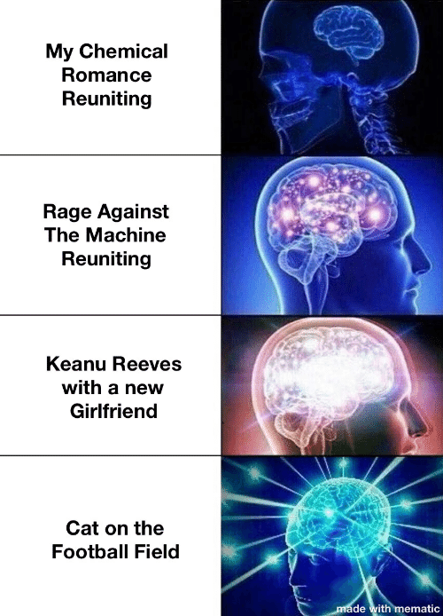 Football, Girlfriend, and Keanu Reeves: My Chemical  Romance  Reuniting  Rage Against  The Machine  Reuniting  Keanu Reeves  with a neW  Girlfriend  Cat on the  Football Field  made with mematic