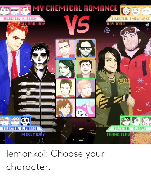 Ted, Tumblr, and Blog: MY CHEMICAL ROMANCE  TED: H. RLIEN  SELECTED: SNOLWFLAKE  RAY TORO  GERARD WAY  米  SELECTED: B. PARADE  SELECTED: D. DAYS  FRANK IERO  MIKEY H lemonkoi:  Choose your character.