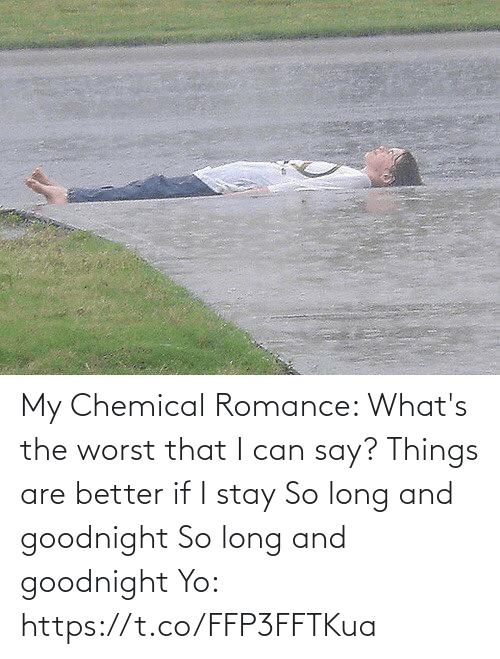 I Stay: My Chemical Romance:   What's the worst that I can say? Things are better if I stay So long and goodnight So long and goodnight  Yo: https://t.co/FFP3FFTKua
