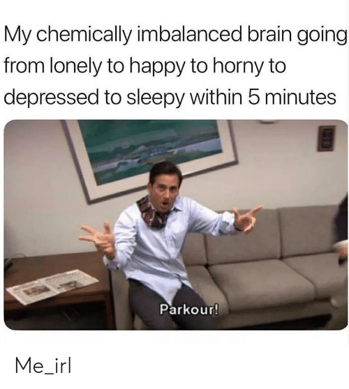 Parkour: My chemically imbalanced brain going  from lonely to happy to horny to  depressed to sleepy within 5 minutes  Parkour! Me_irl