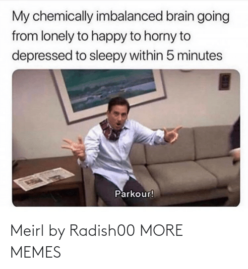 Dank, Horny, and Memes: My chemically imbalanced brain going  from lonely to happy to horny to  depressed to sleepy within 5 minutes  Parkour! Meirl by Radish00 MORE MEMES