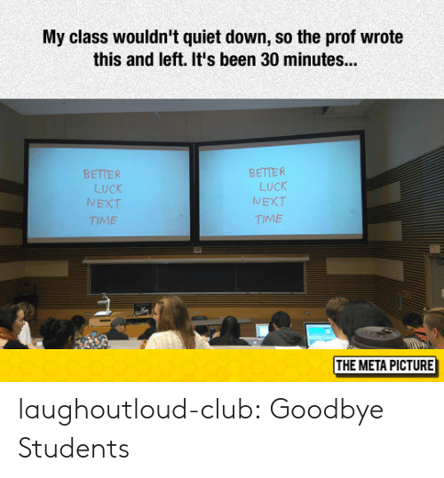 Club, Tumblr, and Blog: My class wouldn't quiet down, so the prof wrote  this and left. It's been 30 minutes...  BETTER  LucK  NEXT  TIME  BETTER  LUCK  TIME  /V  THE META PICTURE laughoutloud-club:  Goodbye Students