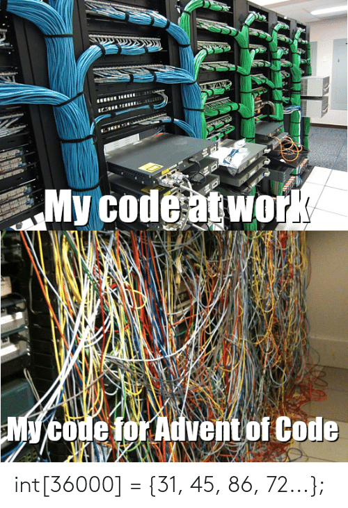 Work, Programmer Humor, and Code: My code at work  My code for Advent of Code int[36000] = {31, 45, 86, 72...};