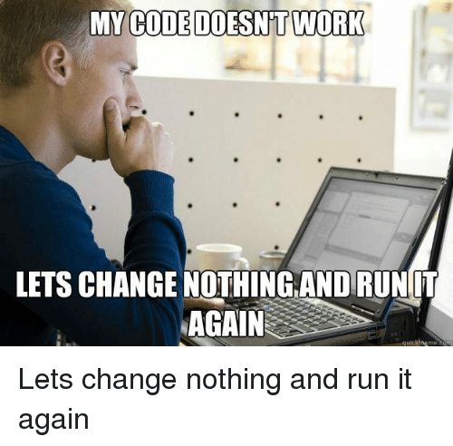 Run, Work, and Change: MY  CODE DOESNT WORK  LETS CHANGE NOTHİNGANDRUNIT  AGAIN  quickmeme.com Lets change nothing and run it again