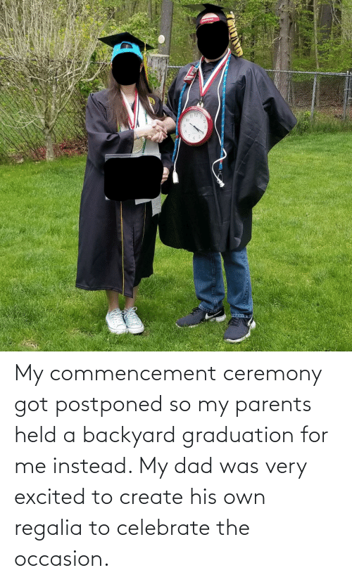 excited: My commencement ceremony got postponed so my parents held a backyard graduation for me instead. My dad was very excited to create his own regalia to celebrate the occasion.