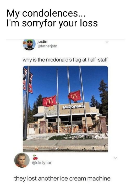 Loss: My condolences...  I'm sorryfor your loss  justin  @fatherjstn  why is the mcdonald's flag at half-staff  Mct onald  @dirtyliar  they lost another ice cream machine