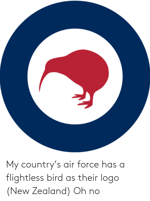 force: My country's air force has a flightless bird as their logo (New Zealand) Oh no