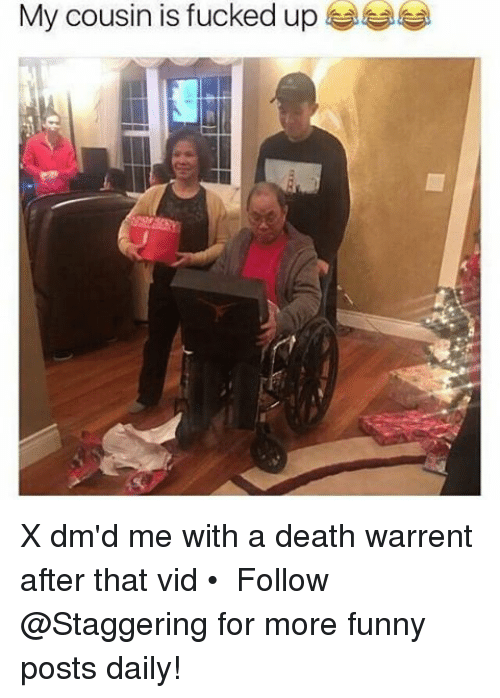 Funny, Death, and Trendy: My cousin is fucked up X dm'd me with a death warrent after that vid • ➫➫➫ Follow @Staggering for more funny posts daily!