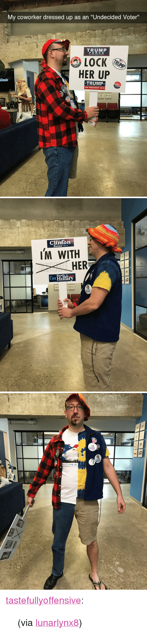 "Lock Her Up: My coworker dressed up as an ""Undecided Voter""  TRUMP  PENCE  LOCK  HER UP  TRUMP  Desk   Clinton  IM WITH  HER  eady  I'm <p><a class=""tumblr_blog"" href=""http://tastefullyoffensive.tumblr.com/post/152585963598"">tastefullyoffensive</a>:</p> <blockquote> <p>(via <a href=""http://imgur.com/gallery/UIBAp"">lunarlynx8</a>)</p> </blockquote>"