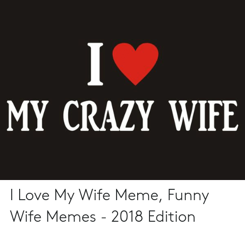 Love My Wife Meme: MY CRAZY WIFE I Love My Wife Meme, Funny Wife Memes - 2018 Edition