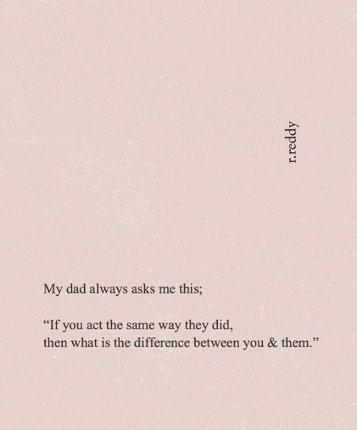"Dad, What Is, and Asks: My dad always asks me this;  ""If you act the same way they did,  then what is the difference between you & them."""
