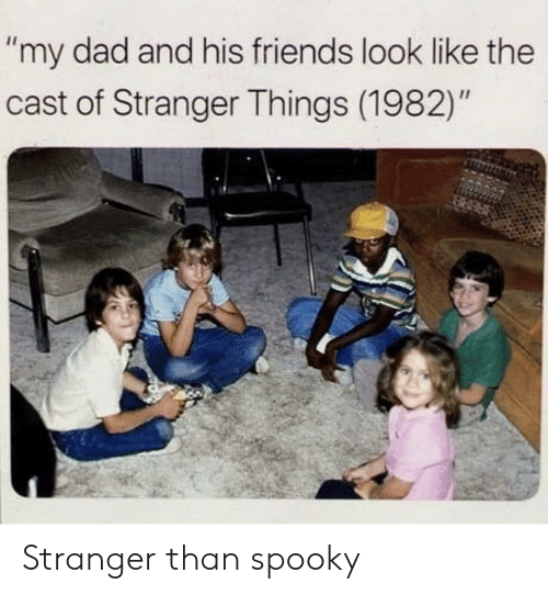 """Dad, Friends, and Spooky: """"my dad and his friends look like the  cast of Stranger Things (1982)"""" Stranger than spooky"""