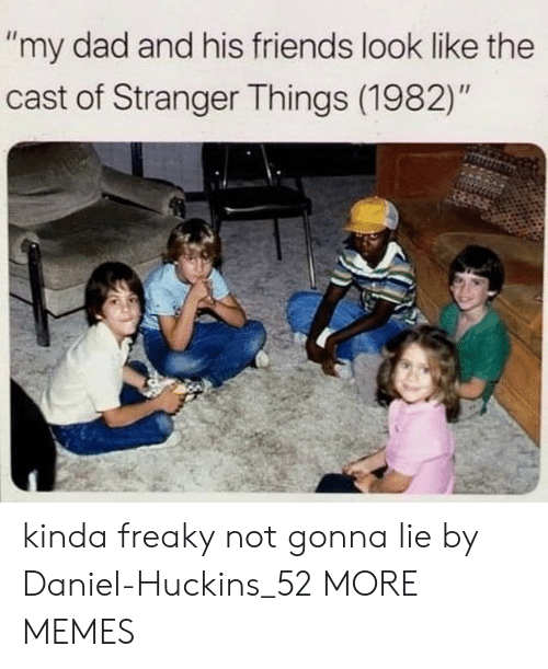 """Dad, Dank, and Friends: """"my dad and his friends look like the  cast of Stranger Things (1982)"""" kinda freaky not gonna lie by Daniel-Huckins_52 MORE MEMES"""