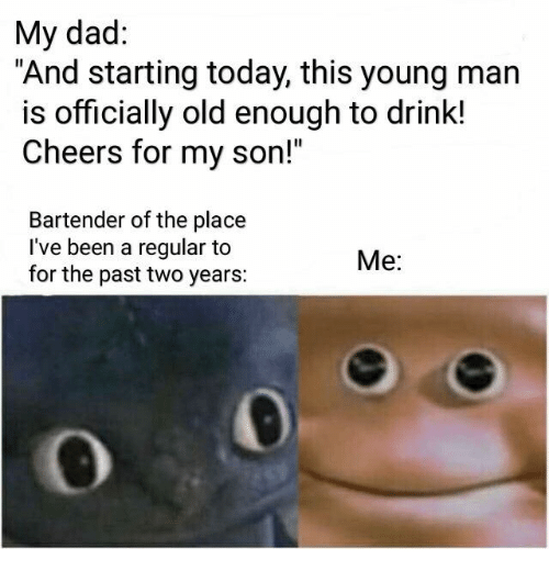 """Dad, Today, and Old: My dad:  """"And starting today, this young man  is officially old enough to drink!  Cheers for my son!""""  Bartender of the place  I've been a regular to  for the past two years:  Me:"""