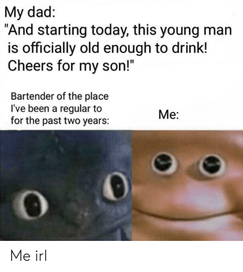 "cheers: My dad:  ""And starting today, this young man  is officially old enough to drink!  Cheers for my son!""  Bartender of the place  I've been a regular to  for the past two years:  Me: Me irl"