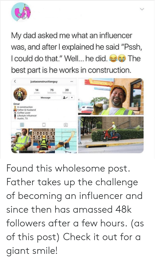 "the challenge: My dad asked me what an influencer  was, and after I explained he said ""Pssh,  I could do that."" Well... he did. The  best part is he works in construction  justaconstructionguy  20  following  14  posts  75  followers  Message  Omar  2 In construction  E Father& Husband  Coffee Lover  Lifestyle influencer  Austin, TX Found this wholesome post. Father takes up the challenge of becoming an influencer and since then has amassed 48k followers after a few hours. (as of this post) Check it out for a giant smile!"