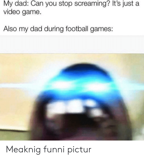 Dad, Football, and Football Games: My dad: Can you stop screaming? It's just a  video game.  Also my dad during football games: Meaknig funni pictur