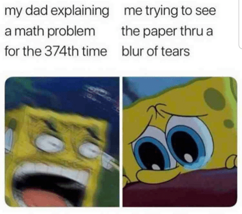 problem: my dad explaining  me trying to see  a math problem  the paper thru a  for the 374th time  blur of tears