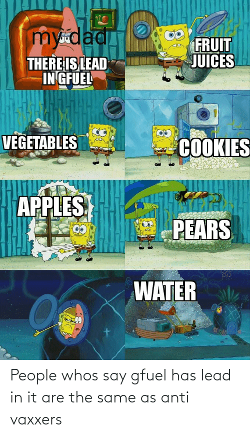 Pears: my dad  FRUIT  JUICES  THERE IS LEAD  IN GFUEL  VEGETABLES  COOKIES  APPLES  PEARS  WATER People whos say gfuel has lead in it are the same as anti vaxxers